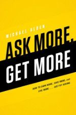 Ask More, Get More: How to Earn More, Save More, and Live More…Just by ASKING ($9.99 Kindle), by Michael Alden [Emerald Book Company]