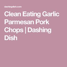 Clean Eating Garlic Parmesan Pork Chops | Dashing Dish