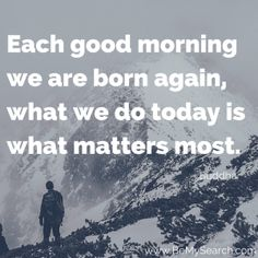 """""""Each good morning we are born again, what we do today is what matters most. Good Moring Quotes, What Matters Most, Morning Quotes, Good Morning, Buddha, Positivity, Buen Dia, Bonjour, Bom Dia"""