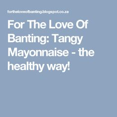 For The Love Of Banting: Tangy Mayonnaise - the healthy way!