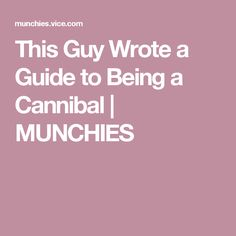 This Guy Wrote a Guide to Being a Cannibal | MUNCHIES