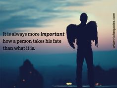 It is always more important how a person takes his fate than what it is.