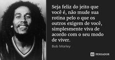 Seja feliz do jeito que você é, não mude sua rotina pelo o que os outros exigem de você, simplesmente viva de acordo com o seu modo de viver. — Bob Marley