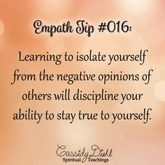 Empath Tip #016: Learning to isolate yourself from the negative opinions of others will discipline your ability to stay true to yourself. ~ Cassiy Diehl