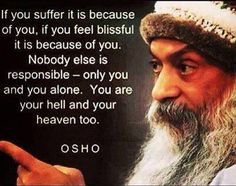 If you suffer it is because of you, if you feel blissful it is because of you. Nobody else is responsible - only you and you alone. You are your hell and your heaven too. -Osho