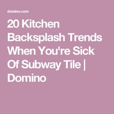20 Kitchen Backsplash Trends When You're Sick Of Subway Tile | Domino
