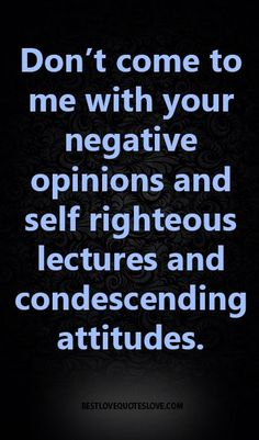 Don't come to me with your negative opinions and self righteous lectures and condescending attitudes.