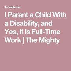I Parent a Child With a Disability, and Yes, It Is Full-Time Work | The Mighty