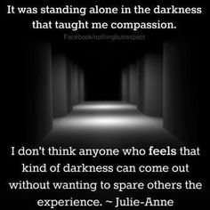 It was standing alone in the darkness that taught me compassion. I don't think anyone who feels that kind of darkness can come out without wanting to spare others the experience.