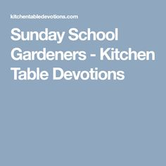 Sunday School Gardeners - Kitchen Table Devotions