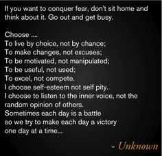 If you want to conquer fear, don't sit home and think about it. Go out and get busy.   Choose ....  To live by choice, not by chance;  To make changes, not excuses;  To be motivated, not manipulated;  To be useful, not used;  To excel, not compete.  I choose self-esteem not self pity.  I choose to listen to the inner voice, not the random opinion of others.  Sometimes each day is a battle  so we try to make each day a victory  one day at a time...  ~ unknown  #Quote