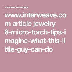 www.interweave.com article jewelry 6-micro-torch-tips-imagine-what-this-little-guy-can-do