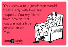 You know a true gentleman would treat a lady with love and respect... You my friend have proven that you are not a true gentleman or a Man.