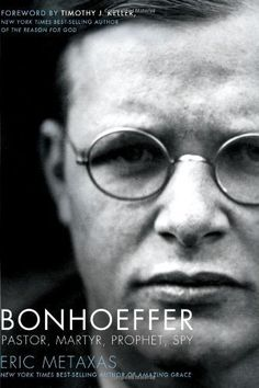 "Bonhoeffer: Pastor, Martyr, Prophet, Spy by Eric Metaxas--""If you board the wrong train, it is no use running along the corridor in the other direction.-- Dietrich Bonhoeffer"