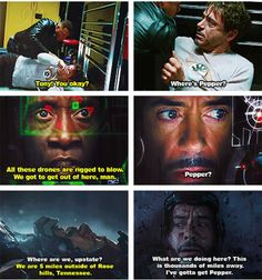 In Iron Man 1, 2, and 3 -- his first thought when danger strikes is always of Pepper.