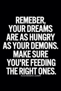Remember, your dreams are as hungry as your demons. Make sure you are feeding the right ones.