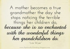 A mother becomes a true grandmother the day she stops noticing the terrible things her children do, because she is so enchanted with the wonderful things her grandchildren do. ~Lois Wyse~ I love my granddaughter ! Great Quotes, Me Quotes, Inspirational Quotes, Family Quotes, Cool Words, Wise Words, Grandmothers Love, Grandma Quotes, Grandchildren