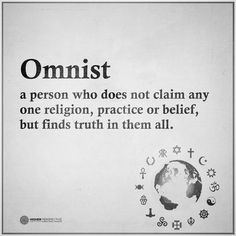 Omnist: A person who does not claim any one religion, practice, or belief, but finds truth in them all.