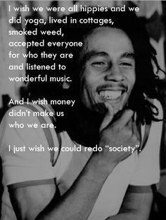 "I wish we were all hippies and we did yoga, lived in cottages, smoked weed, accepted everyone for who they are and listened to wonderful music & I wish money didn't make us who we are. I just wish we could redo ""society"". - Bob Marley"