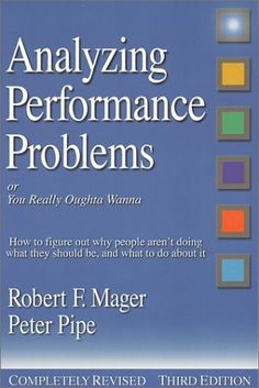 Classic - Analyzing Performance Problems: Or, You Really Oughta Wanna--How to Figure out Why People Aren't Doing What They Should Be, and What to do About It by Robert F. Mager, http://amzn.to/Q43RrJ