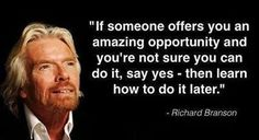 """""""If Someone Offers You an Amazing Opportunity and You're Not Sure You Can Do it, Say Yes – Then Learn How To Do it Later"""" – Richard Branson"""