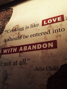 """""""cooking is like love; it should be entered into with abandon or not at all."""" -julia child"""