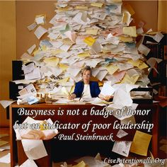 Inspirational quote: Busyness is not a badge of honor but an indicator of poor leadership. -Paul Steinbrueck