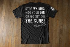 STOP WHINING & Do your Job or go sit on the Curb!- Black Athletic cut for that great workout tee.  Made in the USA, and hand-printed graphics in Texas. Firefighter Support - designed by firefighters, fire wives and their family's. Inspired Firefighter shirt by Fireman UP.