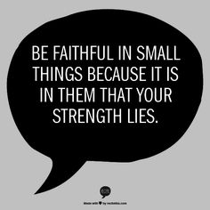 Be faithful in small things because it is in them that your strength lies.-- Mother T