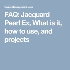 FAQ: Jacquard Pearl Ex, What is it, how to use, and projects