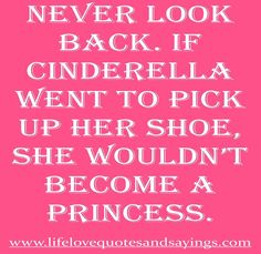 Never Look Back. If Cinderella went to pick up her shoe....