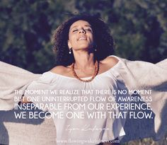 """""""The moment we realize that there is no moment but one uninterruptedflow of Awareness inseparable from our experience, we become One with that flow. Matt Kahn, Maharishi Mahesh Yogi, Caroline Myss, Classically Trained, Byron Katie, A Course In Miracles, Deepak Chopra, Spiritual Teachers, Wayne Dyer"""