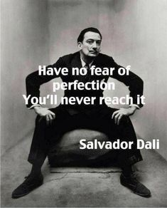 Have no fear of perfection - you'll never reach it