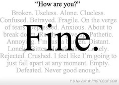 "What 'fine' really means.  ‎""Healing and recovery from child abuse and family dysfunction involves learning to feel again, being honesl about what it is you're feeling, and finding ""safe"" people in your life who you can open up to and be real and transparent with. Be that safe person for someone in your life!"" - OAASIS Oregon  - https://www.facebook.com/guggiedaily?ref=stream  and  https://www.facebook.com/TheWayOfThePeacefulParent?ref=stream"