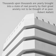 """""""Thousands upon thousands are yearly brought into a state of real poverty by their great anxiety not to be thought of as poor."""" – Robert Mallett - More at: http://quotespictures.net/20686/thousands-upon-thousands-are-yearly-brought-into-a-state-of-real-poverty-by-their-great-anxiety-not-to-be-thought-of-as-poor-robert-mallett"""