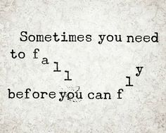 If you've fallen, it's okay to be sad..... just don't let it last long! Pick yourself up and get ready to fly!