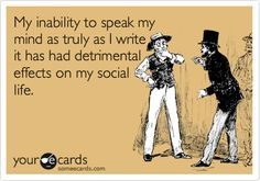 My inability to speak my mind as truly as I write it has had detrimental effects on my social life.