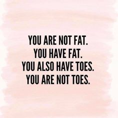 You are not fat. You are a human being that's unique with so many talents and a personality that can make others laugh and feel good. Be kinder and more gracious to yourself because you are awesome! And don't forget to have a great weekend. Fat Quotes Funny, Cute Quotes, Best Quotes, Good Person Quotes, Quote Of The Day, Fat Humor, Talent Quotes, Words To Use, You Are Awesome