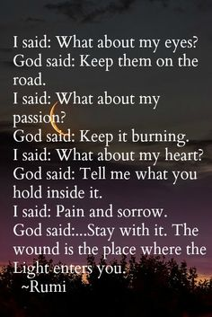 Rumi ~ The wound is the place where the Light enters you. Wow Rumi you a profound and beautiful!!