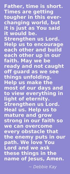 Help us to mature and grow strong in You - bring us into the fullness of Your whole word. Remove any blinders we have. Let us know You in a new way in these last days. May we continuously draw closer to You; seeking comfort and understanding in Your word, and time in prayer. Help us to seek You for ourselves, not through the words of others standing in a pulpit. We know You deeply desire relationship with us. Bring us to the understanding of what that really means. Oh, I love You so! Have…