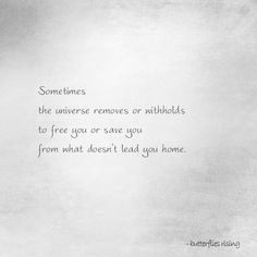 Sometimes the universe removes or withholds to free you or save you from what doesn't lead you home.  – butterflies rising