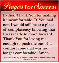 PRAYER FOR SUCCESS: Father, Thank You for making it uncomfortable. If You had not, I would still be at a place of complacency knowing that I was ready to move forward. Thank You for loving me enough to push me out of a comfort zone that was no longer comfortable. Amen. #showersblessing #prayerforsuccess