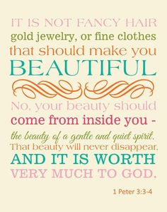 """Don't be concerned about the outward beauty of fancy hairstyles, expensive jewelry, or beautiful clothes. You should clothe yourselves instead with the beauty that comes from within, the unfading beauty of a gentle and quiet spirit, which is so precious to God"" -1 Peter 3:3-4 [NLT] #wisdomquotesfromthebible"