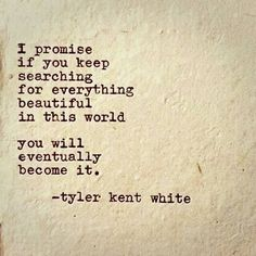 I promise if you keep searching for everything beautiful in this world...  You will eventually become it.