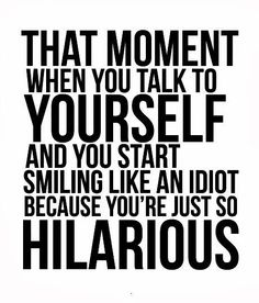 that moment when you talk to yourself and you start smiling like an idiot because you're just so hilarious