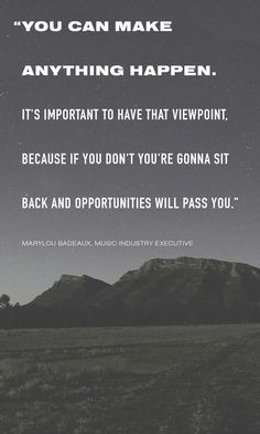 """""""You can make anything happen. It's important to have that viewpoint, because if you don't, you're gonna sit back and opportunities will pass you."""" -Marylou Badeaux, Music Industry Executive"""