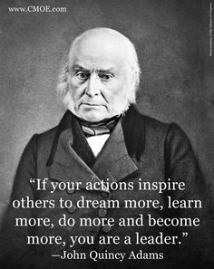 """If your actions inspire others to dream more, learn more, do more and become more, you are a leader.""    –John Quincy Adams"