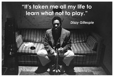 It's taken ;me all of my life to learn what not to play ~Dizzy Gillespie