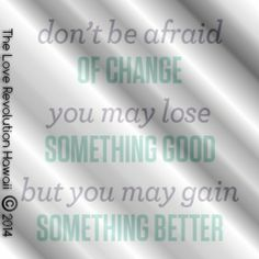 """""""Don't Be Afraid Of Change.  You May Lose Something Good But You Gain Something Better.""""  - The Love Revolution Hawaii"""
