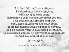 I didn't fall in love with you. I walked into love with you, with my eyes wide open, choosing to take every step along the way. I do believe in fate and destiny, but I also believe we are only fated to do the things that we'd choose anyway. And I'd choose Quotes To Live By, Me Quotes, Qoutes, Fate Destiny, Id Choose You, Twin Flame Love, Twin Flames, Photo Quotes, No Way